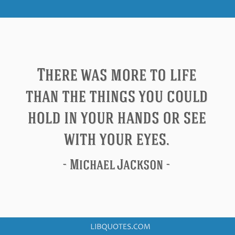 There was more to life than the things you could hold in your hands or see with your eyes.