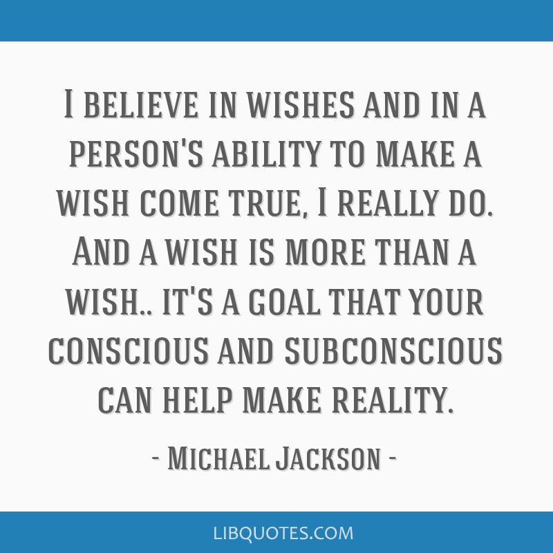 I believe in wishes and in a person's ability to make a wish
