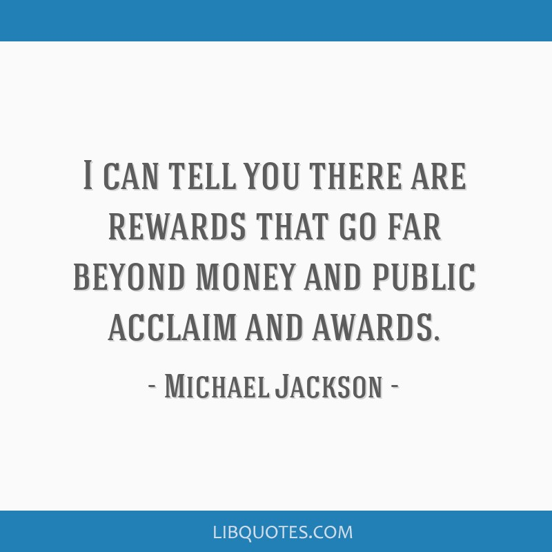 I can tell you there are rewards that go far beyond money and public acclaim and awards.