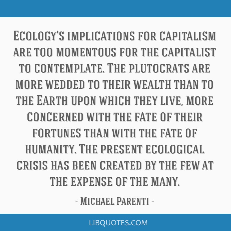 Ecology's implications for capitalism are too momentous for the capitalist to contemplate. The plutocrats are more wedded to their wealth than to the ...