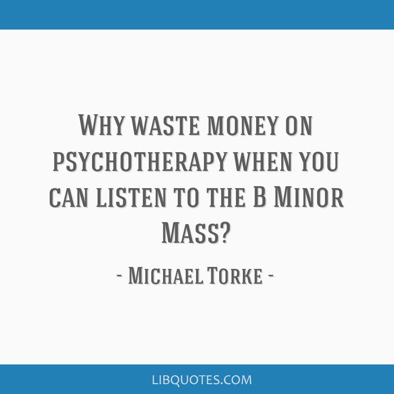 Why waste money on psychotherapy when you can listen to the B Minor Mass?