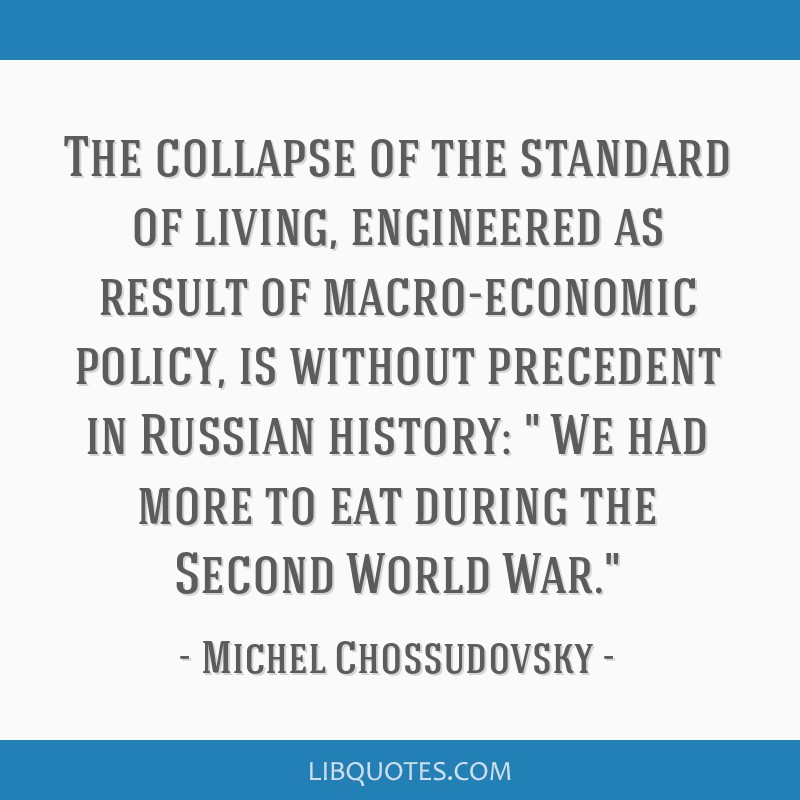 The collapse of the standard of living, engineered as result of macro-economic policy, is without precedent in Russian history: We had more to eat...