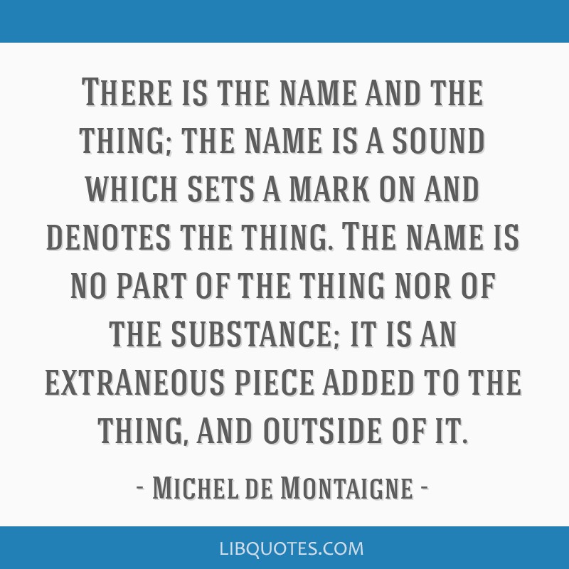 There is the name and the thing; the name is a sound which sets a mark on and denotes the thing. The name is no part of the thing nor of the...