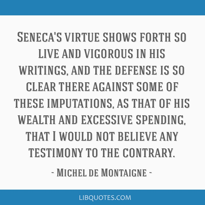Seneca's virtue shows forth so live and vigorous in his writings, and the defense is so clear there against some of these imputations, as that of his ...