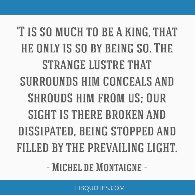 'T is so much to be a king, that he only is so by being so. The strange lustre that surrounds him conceals and shrouds him from us; our sight is...