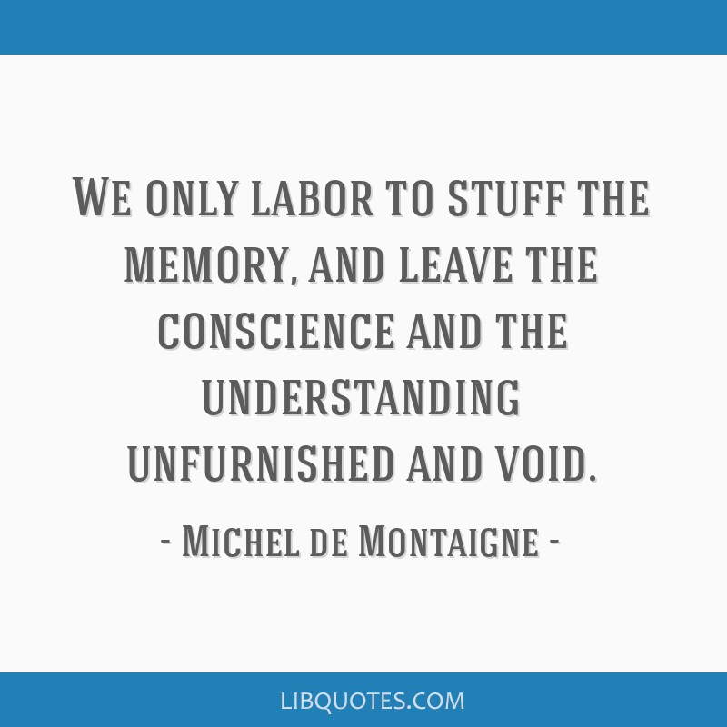 We only labor to stuff the memory, and leave the conscience and the understanding unfurnished and void.