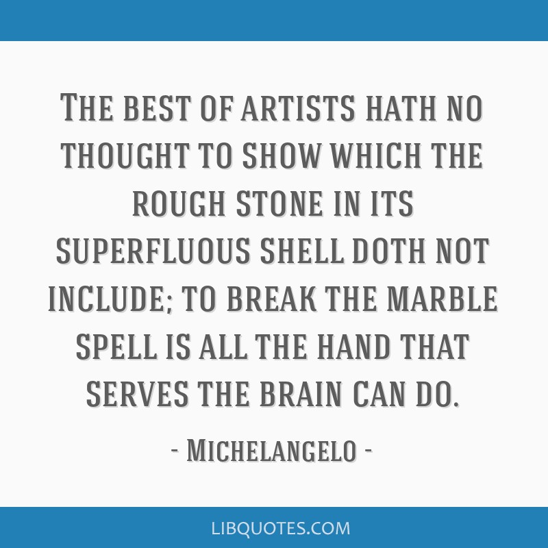 The best of artists hath no thought to show which the rough stone in its superfluous shell doth not include; to break the marble spell is all the...