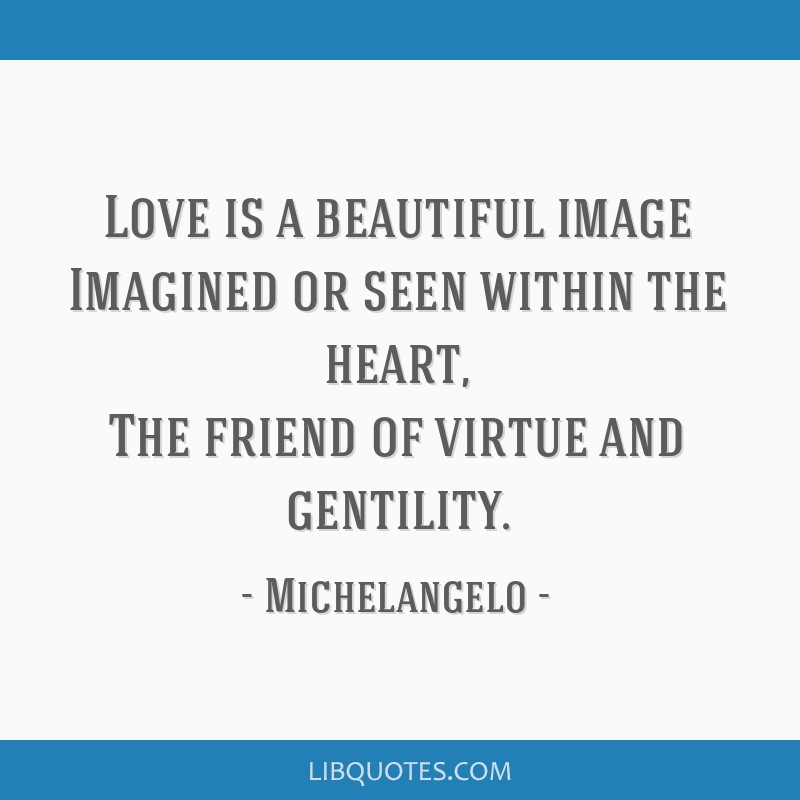 Love is a beautiful image Imagined or seen within the heart, The friend of virtue and gentility.