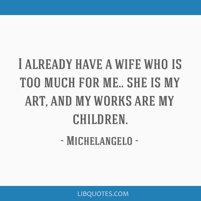 I already have a wife who is too much for me.. she is my art, and my works are my children.