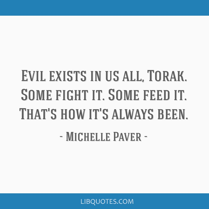 Evil exists in us all, Torak. Some fight it. Some feed it. That's how it's always been.