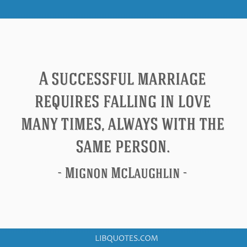 A successful marriage requires falling in love many times, always with the same person.