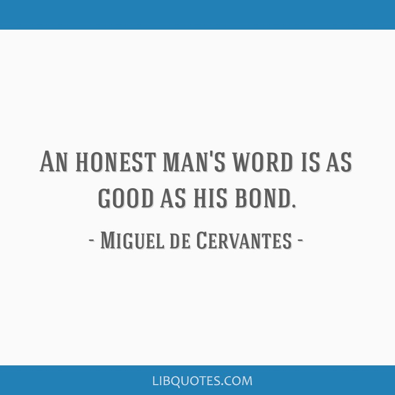 An honest man's word is as good as his bond.