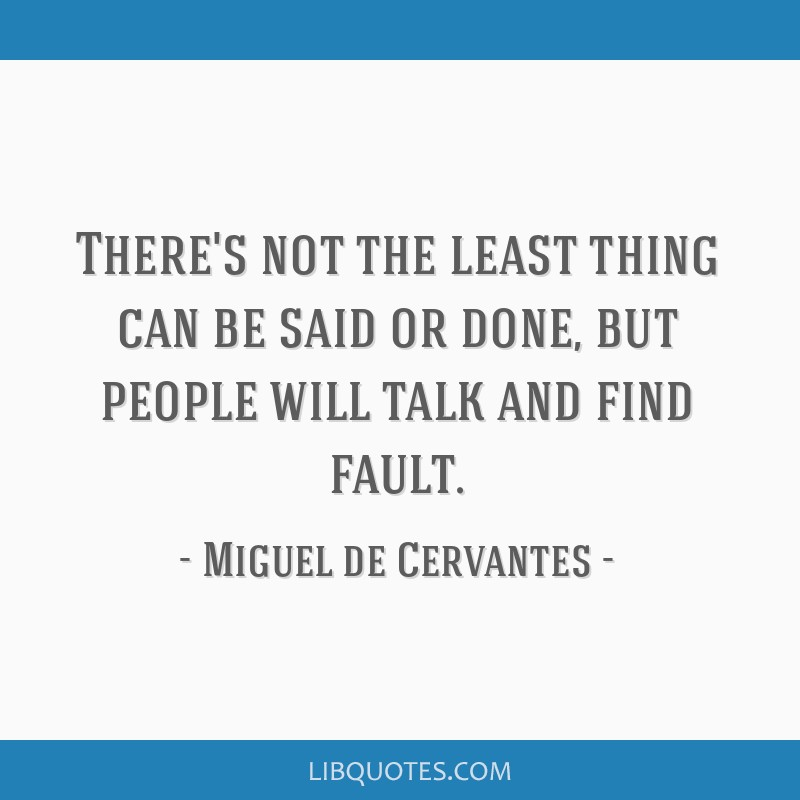 There's not the least thing can be said or done, but people will talk and find fault.