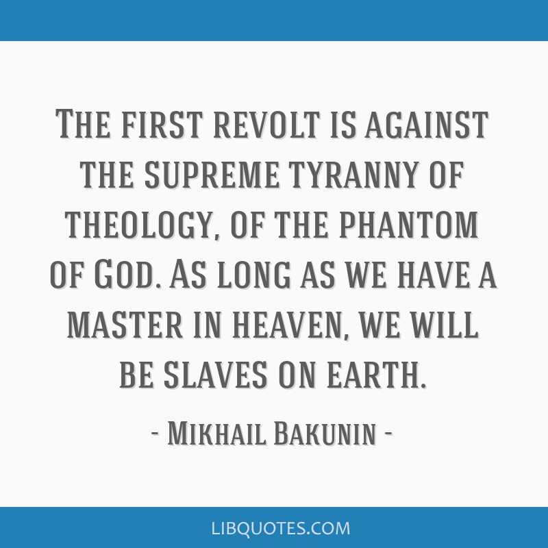 The first revolt is against the supreme tyranny of theology, of the phantom of God. As long as we have a master in heaven, we will be slaves on earth.