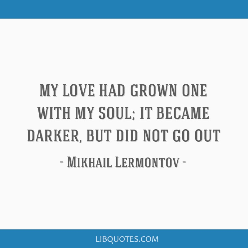 My love had grown one with my soul; it became darker, but did not go out