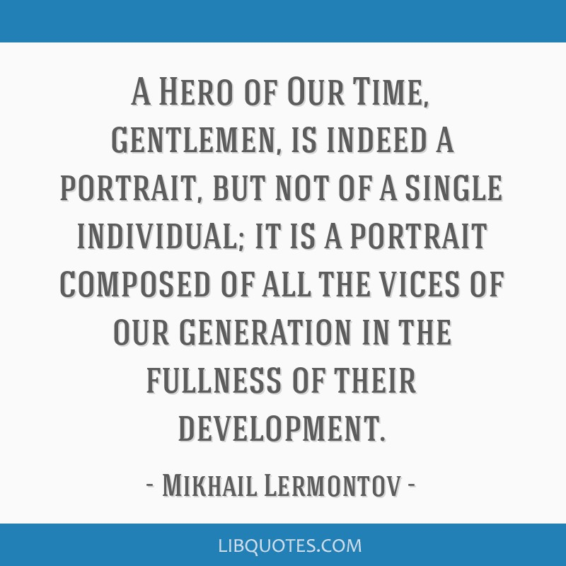 A Hero of Our Time, gentlemen, is indeed a portrait, but not of a single individual; it is a portrait composed of all the vices of our generation in...