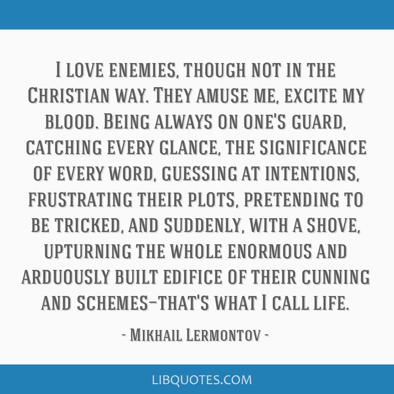 I love enemies, though not in the Christian way. They amuse me, excite my blood. Being always on one's guard, catching every glance, the significance ...