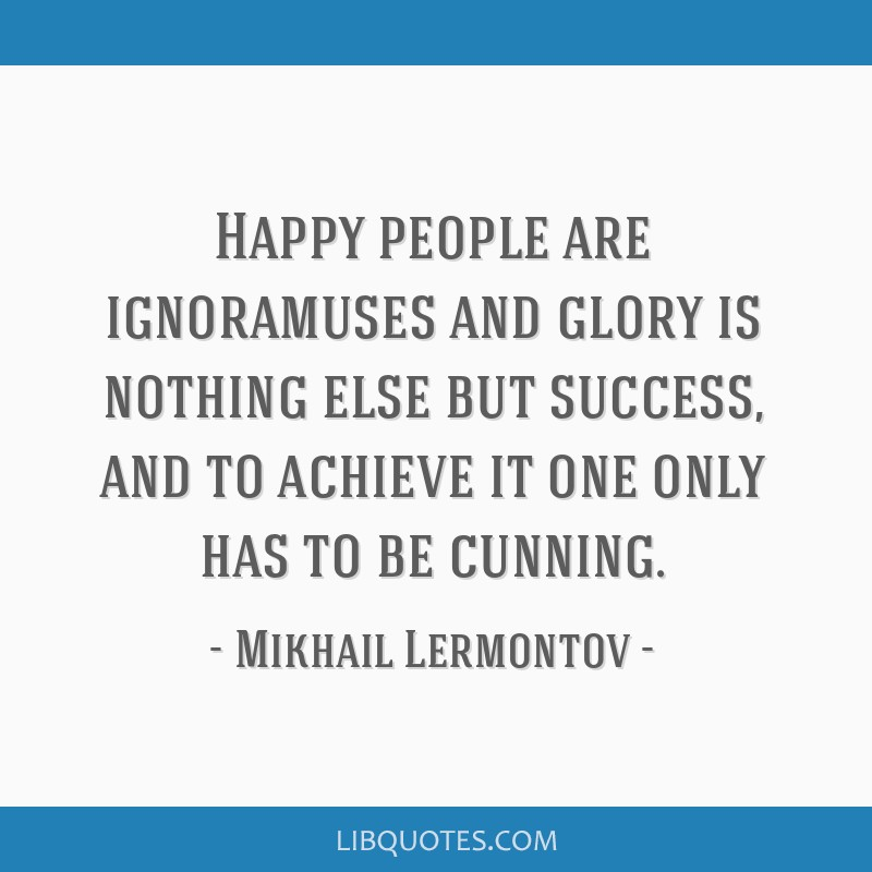 Happy people are ignoramuses and glory is nothing else but success, and to achieve it one only has to be cunning.