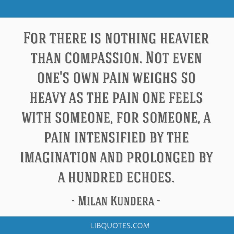 For there is nothing heavier than compassion. Not even one's own pain weighs so heavy as the pain one feels with someone, for someone, a pain...