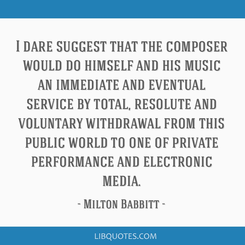 I dare suggest that the composer would do himself and his music an immediate and eventual service by total, resolute and voluntary withdrawal from...