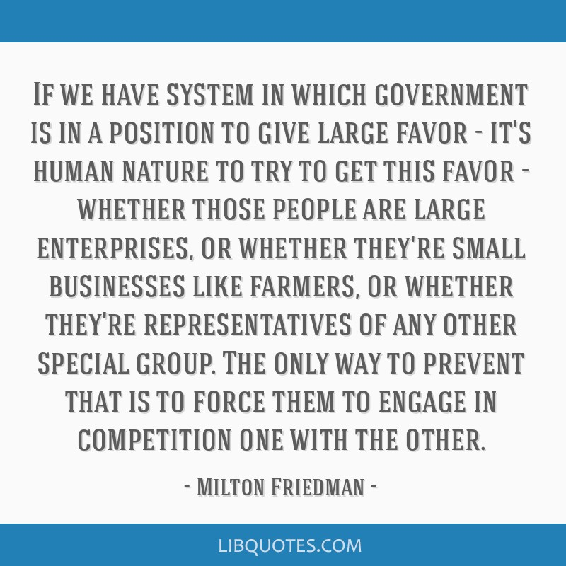 If we have system in which government is in a position to give large favor - it's human nature to try to get this favor - whether those people are...