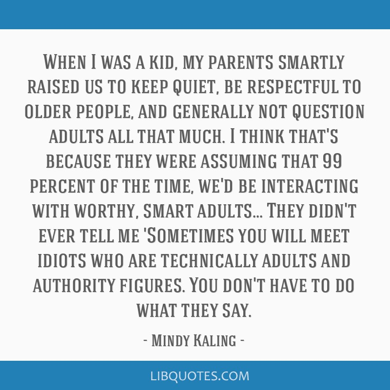 When I was a kid, my parents smartly raised us to keep quiet