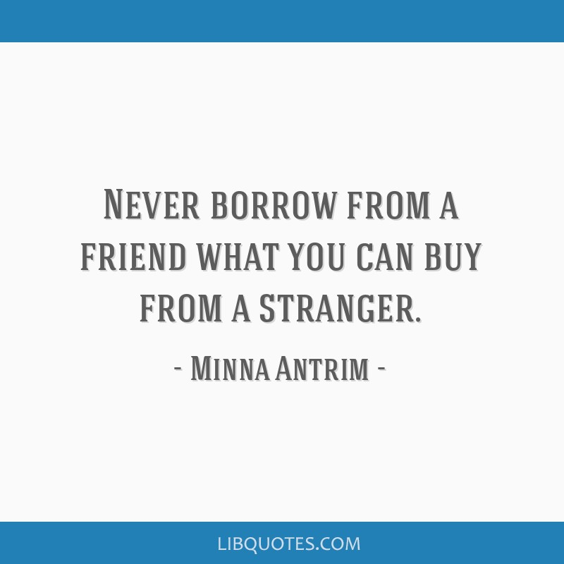 Never borrow from a friend what you can buy from a stranger.