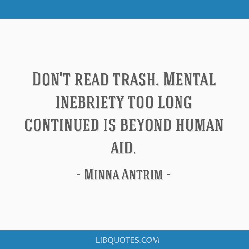 Don't read trash. Mental inebriety too long continued is beyond human aid.