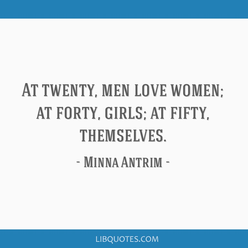 At twenty, men love women; at forty, girls; at fifty, themselves.