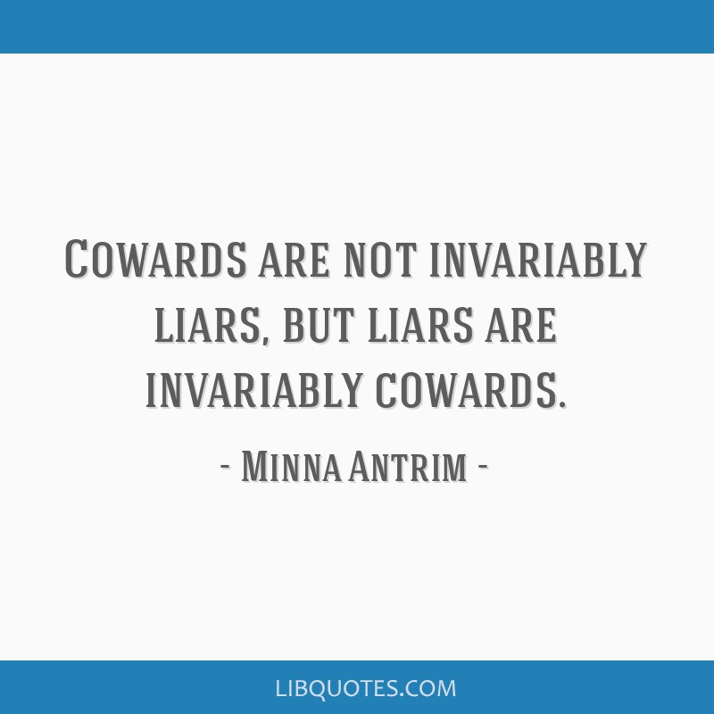 Cowards are not invariably liars, but liars are invariably cowards.