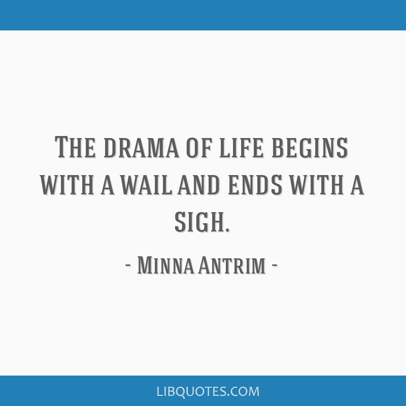 The drama of life begins with a wail and ends with a sigh.