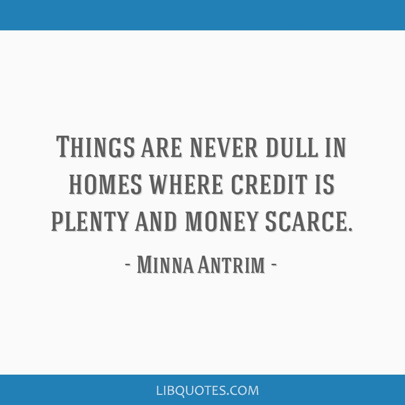 Things are never dull in homes where credit is plenty and money scarce.