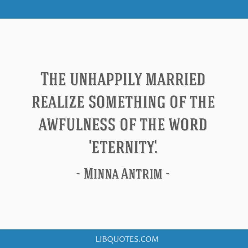The unhappily married realize something of the awfulness of the word 'eternity.'