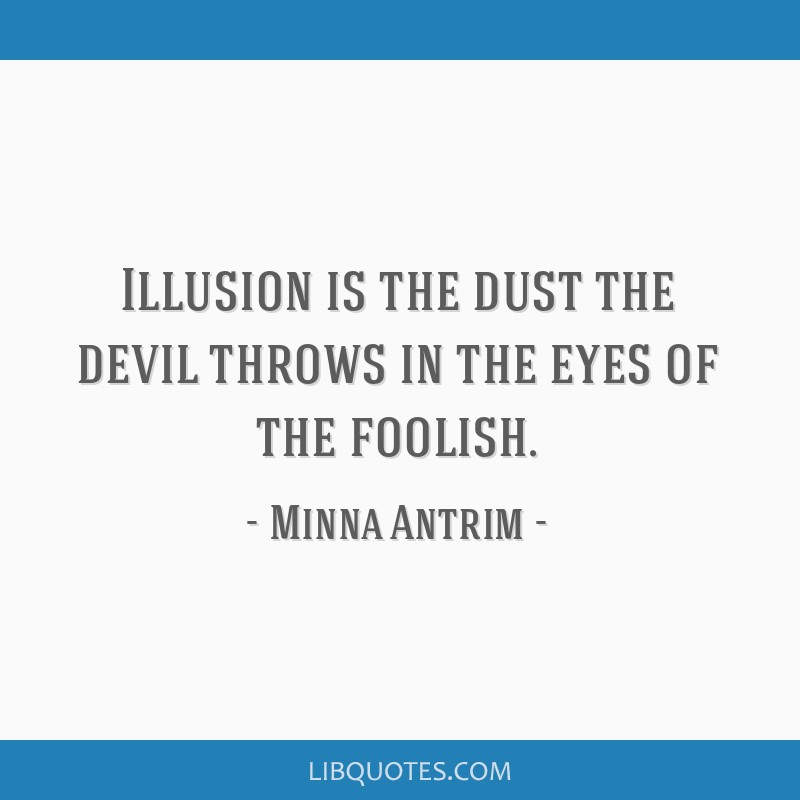 Illusion is the dust the devil throws in the eyes of the foolish.