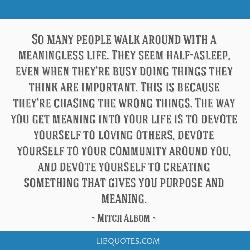 So many people walk around with a meaningless life. They seem half-asleep, even when they're busy doing things they think are important. This is...