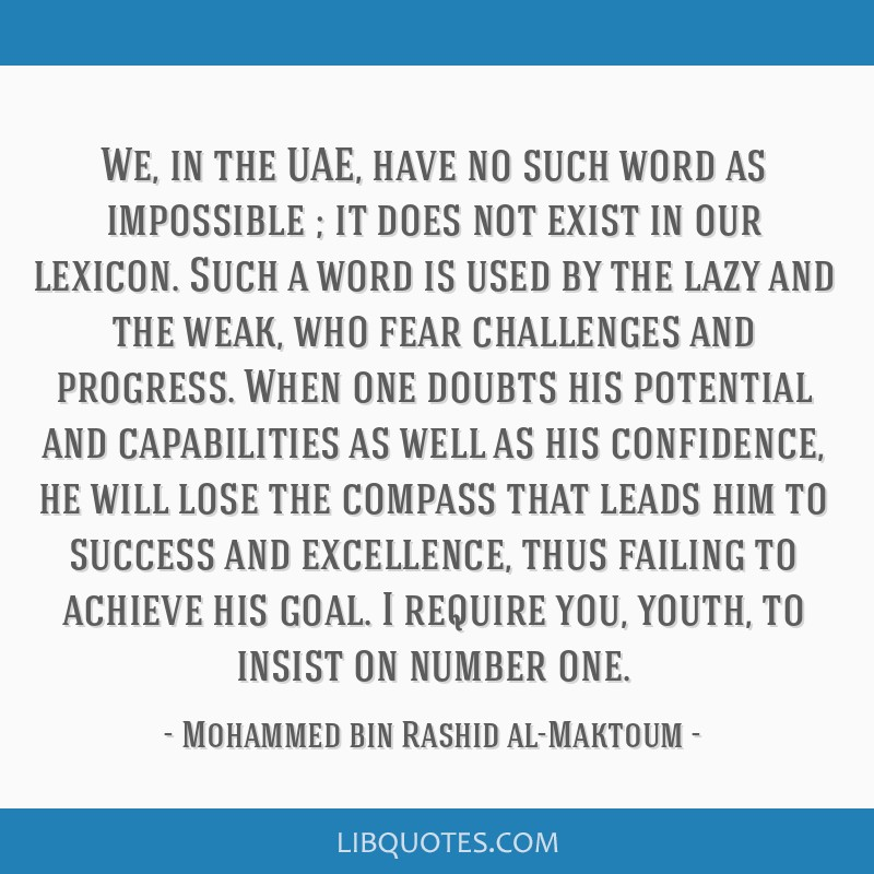 We, in the UAE, have no such word as impossible ; it does not exist in our lexicon. Such a word is used by the lazy and the weak, who fear challenges ...