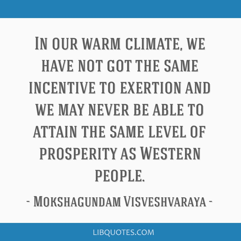 In our warm climate, we have not got the same incentive to exertion and we may never be able to attain the same level of prosperity as Western people.