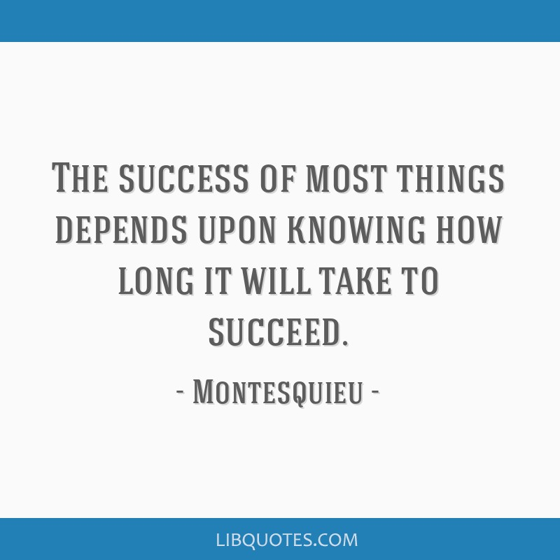 The success of most things depends upon knowing how long it will take to succeed.