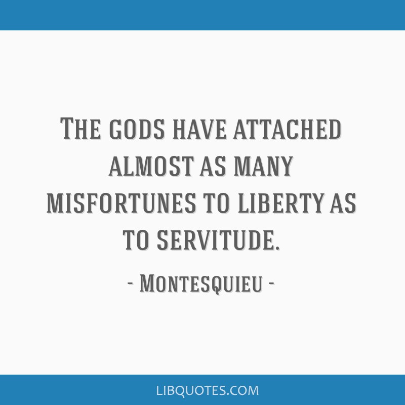The gods have attached almost as many misfortunes to liberty as to servitude.