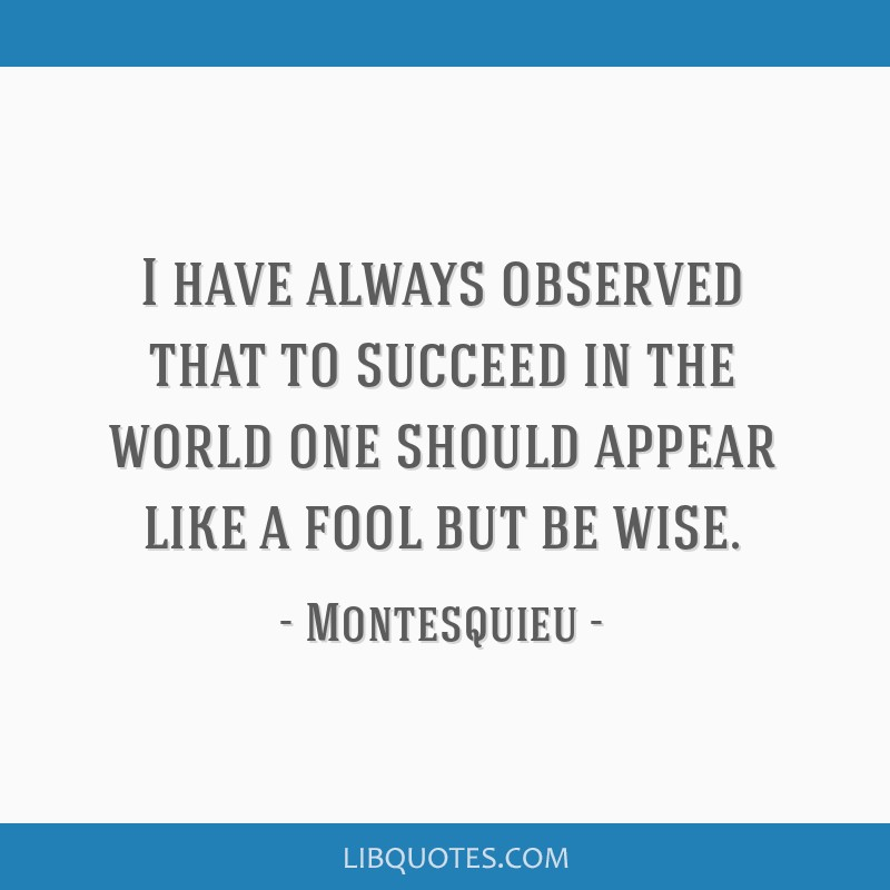 I have always observed that to succeed in the world one should appear like a fool but be wise.