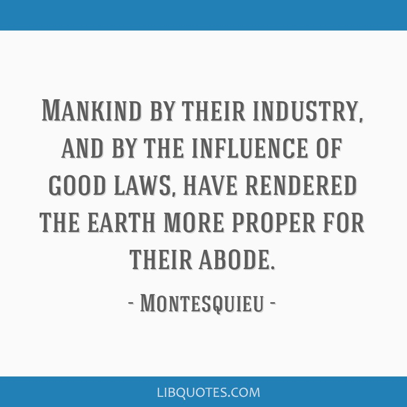 Mankind by their industry, and by the influence of good laws, have rendered the earth more proper for their abode.