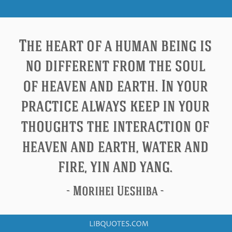 The heart of a human being is no different from the soul of heaven and earth. In your practice always keep in your thoughts the interaction of heaven ...