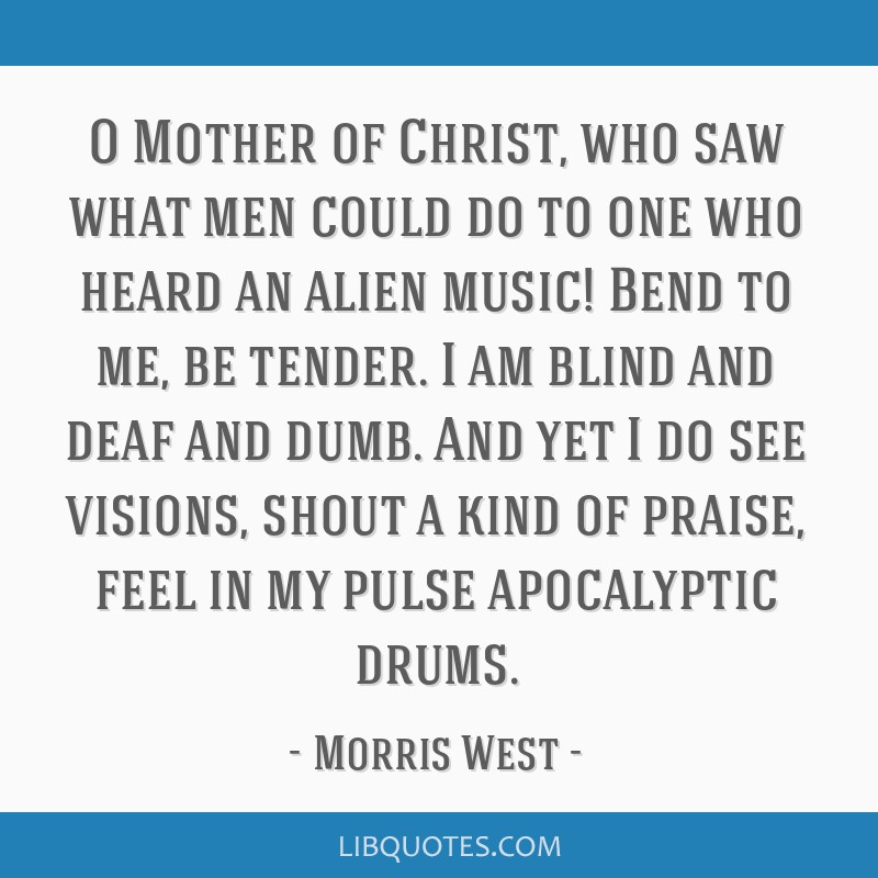 O Mother of Christ, who saw what men could do to one who heard an alien music! Bend to me, be tender. I am blind and deaf and dumb. And yet I do see...