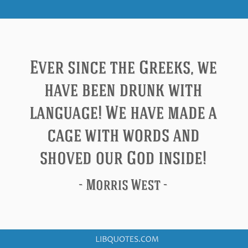 Ever since the Greeks, we have been drunk with language! We have made a cage with words and shoved our God inside!