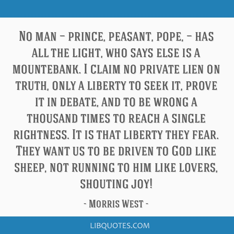 No man — prince, peasant, pope, — has all the light, who says else is a mountebank. I claim no private lien on truth, only a liberty to seek it,...