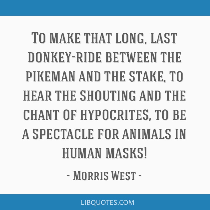 To make that long, last donkey-ride between the pikeman and the stake, to hear the shouting and the chant of hypocrites, to be a spectacle for...