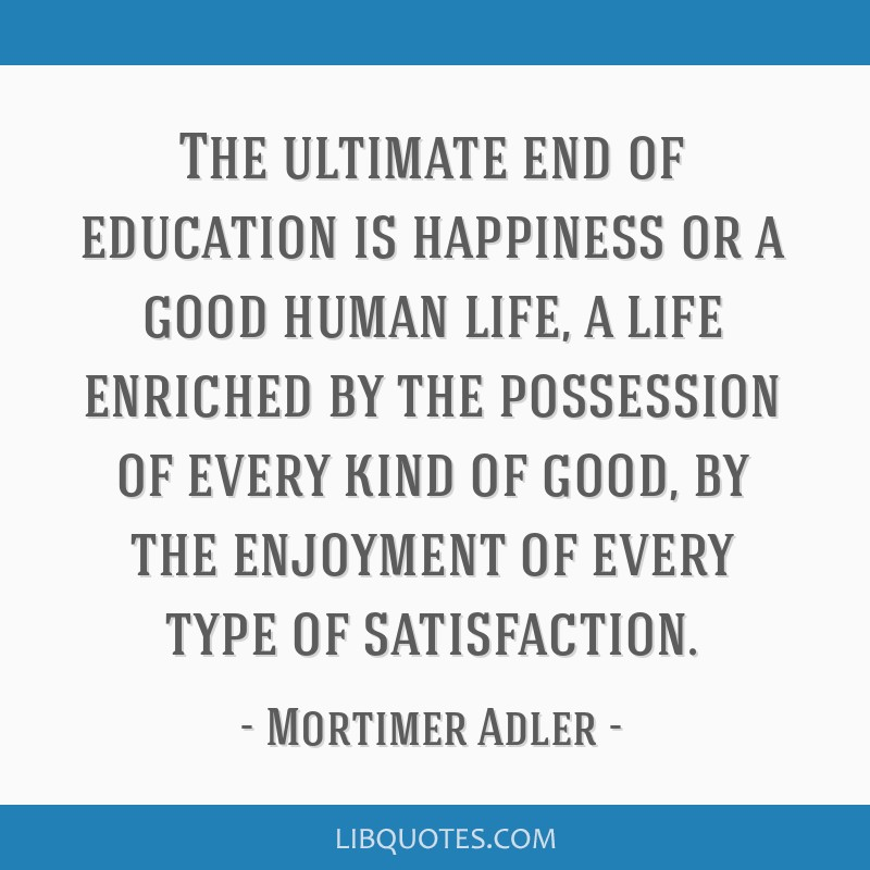 The ultimate end of education is happiness or a good human life, a life enriched by the possession of every kind of good, by the enjoyment of every...