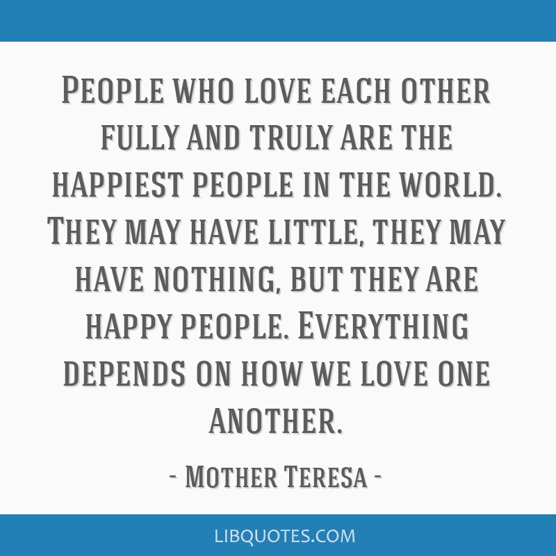 People who love each other fully and truly are the happiest people in the world. They may have little, they may have nothing, but they are happy...