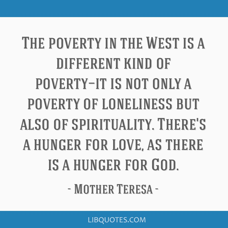 The poverty in the West is a different kind of poverty—it is not only a poverty of loneliness but also of spirituality. There's a hunger for love,...
