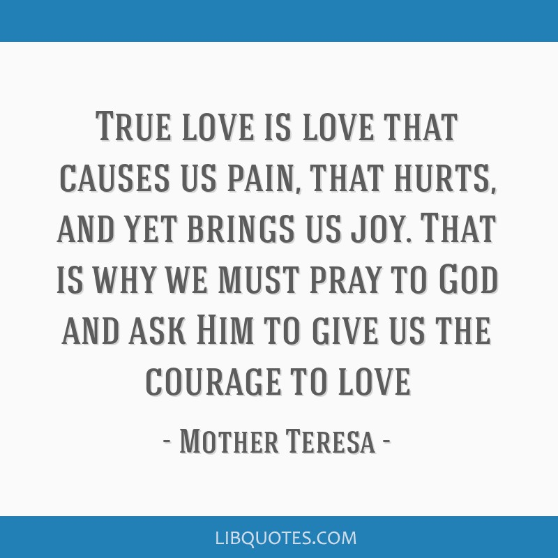 True love is love that causes us pain, that hurts, and yet brings us joy. That is why we must pray to God and ask Him to give us the courage to love